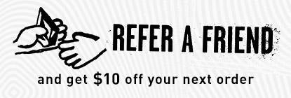 Refer a Friend and get 10% off your next order.