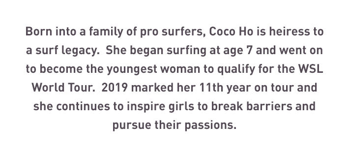 Born into a family of pro surfers, Coco Ho is heiress to a surf legacy.  She began surfing at age 7 and went on to become the youngest woman to qualify for the WSL World Tour.  2019 marked her 11th year on tour and she continues to inspire girls to break barriers and pursue their passions.