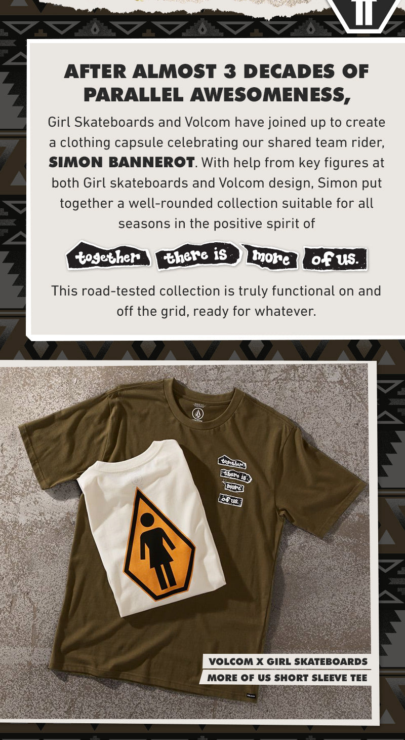 """Girl Skateboards and Volcom have joined up to create a clothing capsule celebrating our shared team rider, Simon Bannerot. With help from key figures at both Girl skateboards and Volcom design, Simon put together a well-rounded collection suitable for all seasons in the positive spirit of """"together there are more of us"""". This road-tested collection is truly functional on and off the grid, ready for whatever."""