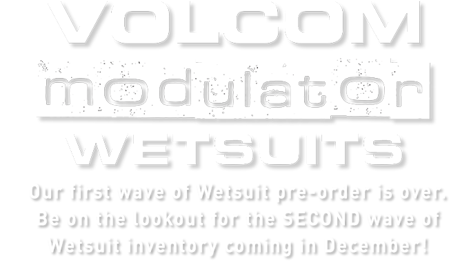 volcom modulator wetsuits Our first wave of Wetsuit pre-order is over. Be on the lookout for the SECOND wave of Wetsuit inventory coming in December!