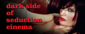 The Dark Side of Seduction Cinema – Re-issues and More!