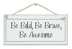 Be bold, be brave...