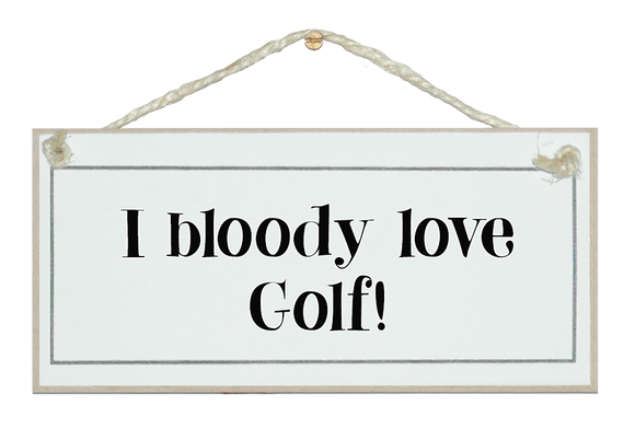 I bloody love golf