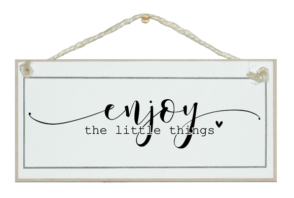 Enjoy the little things. Sign.
