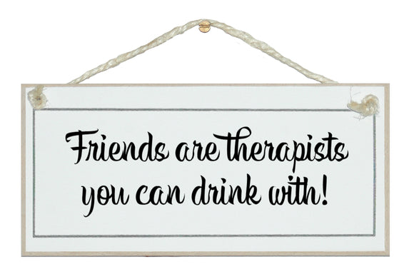 Friends are therapists, drink with! Sign