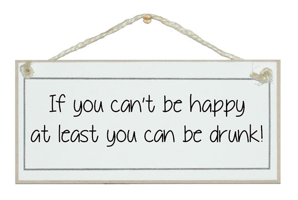 Can't be happy, be drunk!