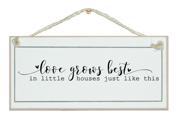 Love grows in little houses. Sign.