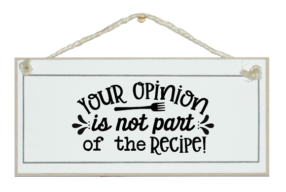 Your opinion is no part of the recipe. Sign.
