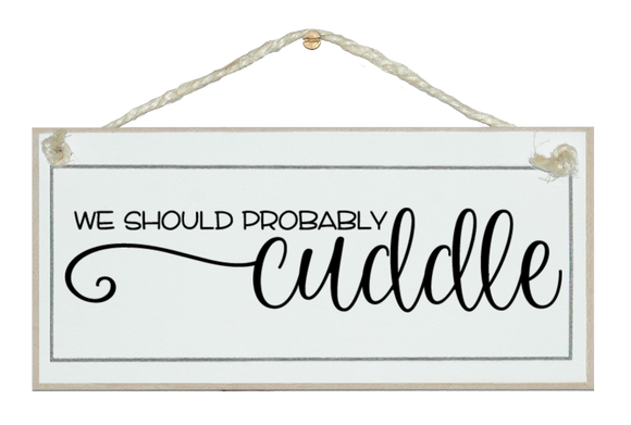 We should cuddle. Sign