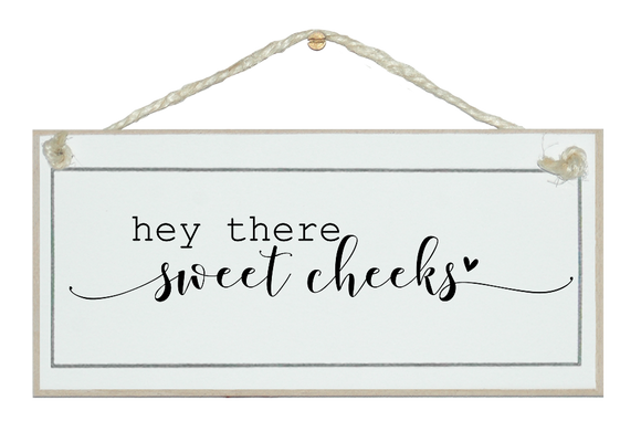 Hey there sweet cheeks. Sign.