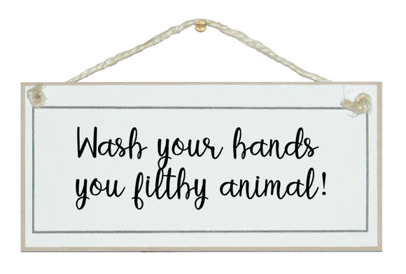 Wash you're hands, filthy animal!
