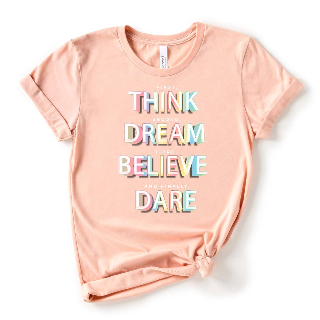 First, THINK.  Second, DREAM.  Third, BELIEVE.  and finally, DARE Shirt