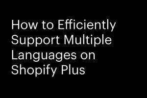 How to efficiently Support Multiple Languages on Shopify Plus
