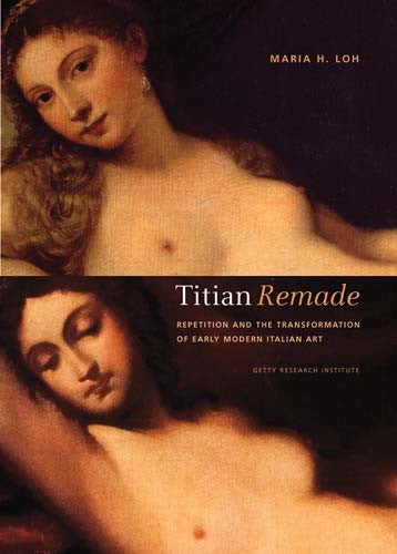 Titian Remade: Repetition and the Transformation of Early Modern Italian Art