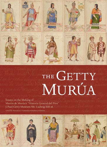 "The Getty Murúa: Essays on the Making of Martín de Murúa's ""Historia General del Piru,"" J. Paul Getty Museum Ms. Ludwig XIII 16"