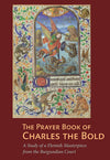 The Prayer Book of Charles the Bold: A Study of a Flemish Masterpiece from the Burgundian Court
