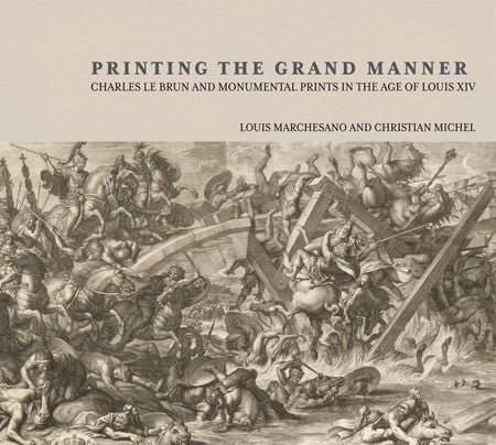 Printing the Grand Manner: Charles Le Brun and Monumental Prints in the Age of Louis XIV