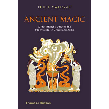 Ancient Magic: A Practitioners Guide to the Supernatural in Greece and Rome
