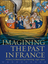 Imagining the Past in France: History in Manuscript Painting, 1250–1500 - Hardcover
