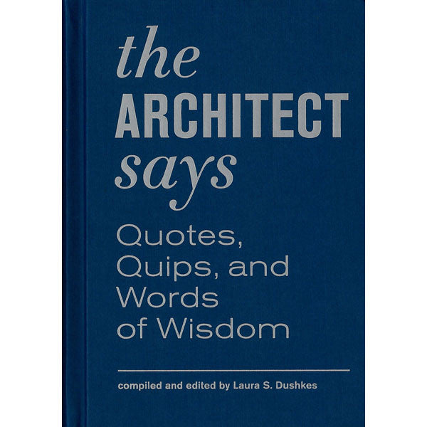 The Architect Says: Quotes, Quips and Words of Wisdom
