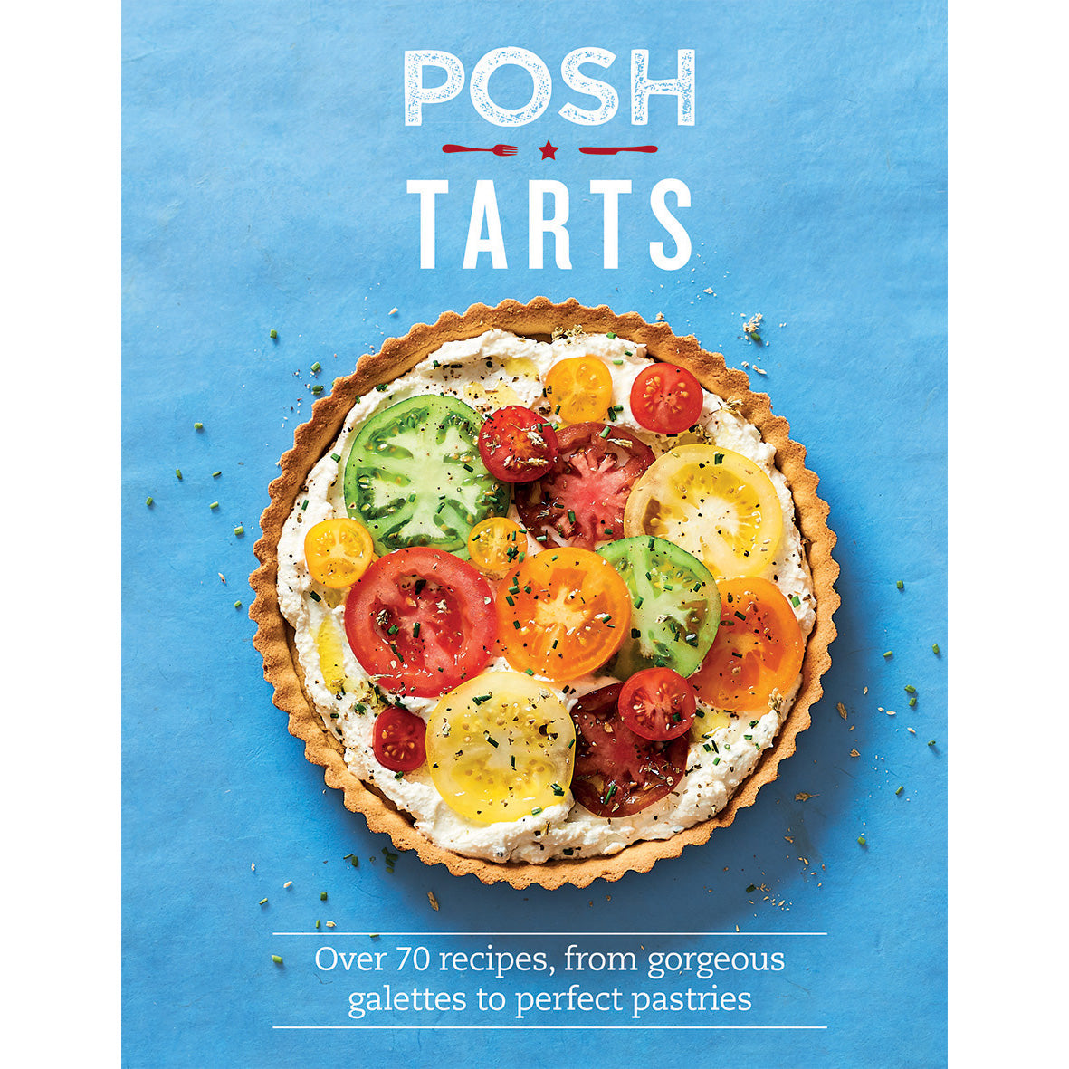 Posh Tarts: Over 70 Recipes from Gorgeous Galettes to Perfect Pastries