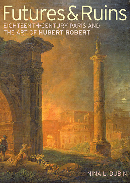 Futures & Ruins: Eighteenth-Century Paris and the Art of Hubert Robert - Paperback