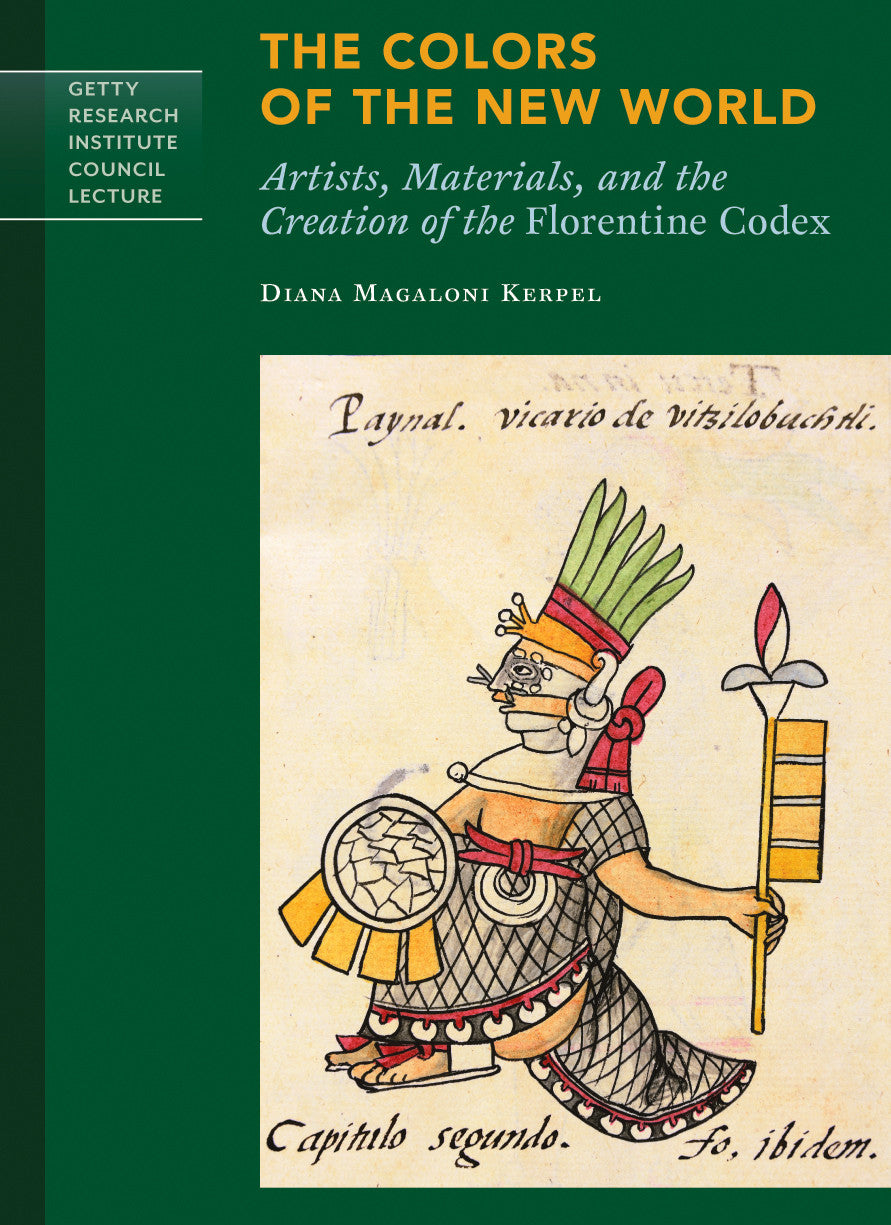 The Colors of the New World: Artists, Materials, and the Creation of the <i>Florentine Codex</i>