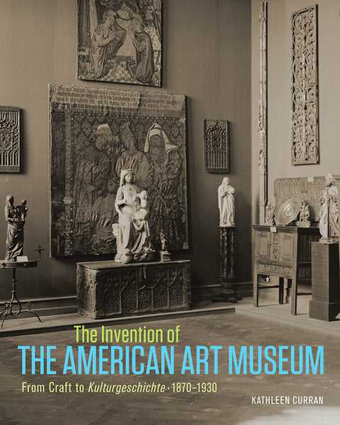 The Invention of the American Art Museum From Craft to <i>Kulturgeschichte</i>, 1870–1930