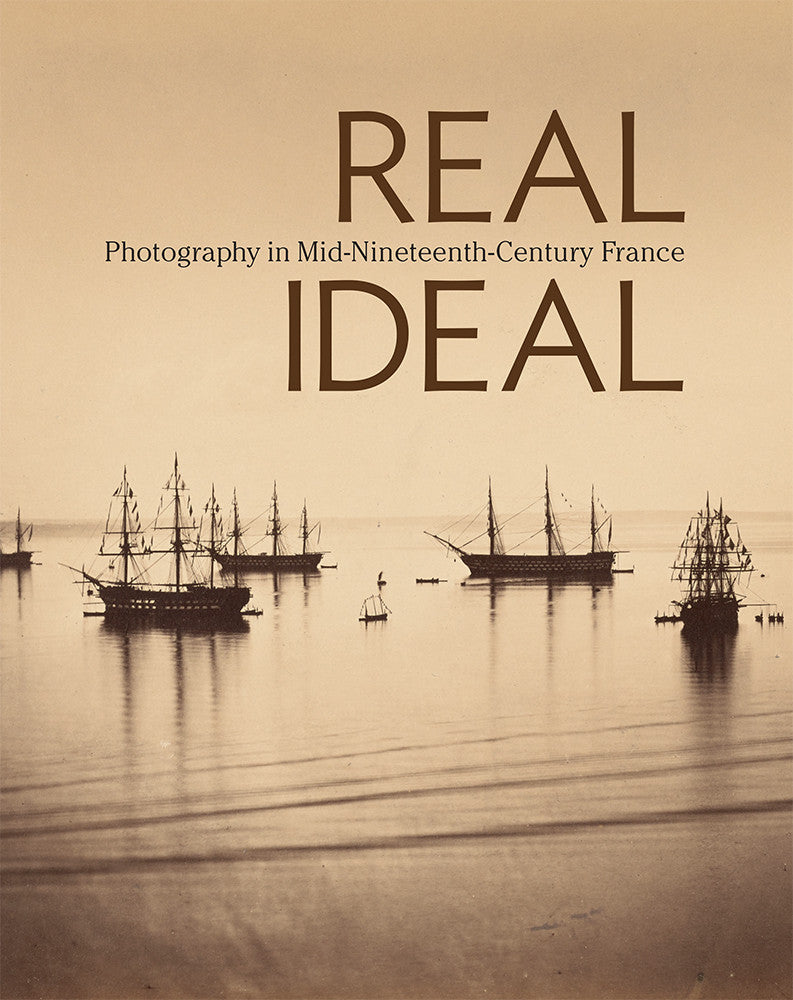 Real/Ideal: Photography in Mid-Nineteenth-Century FranceReal/Ideal: Photography in Mid-Nineteenth-Century France