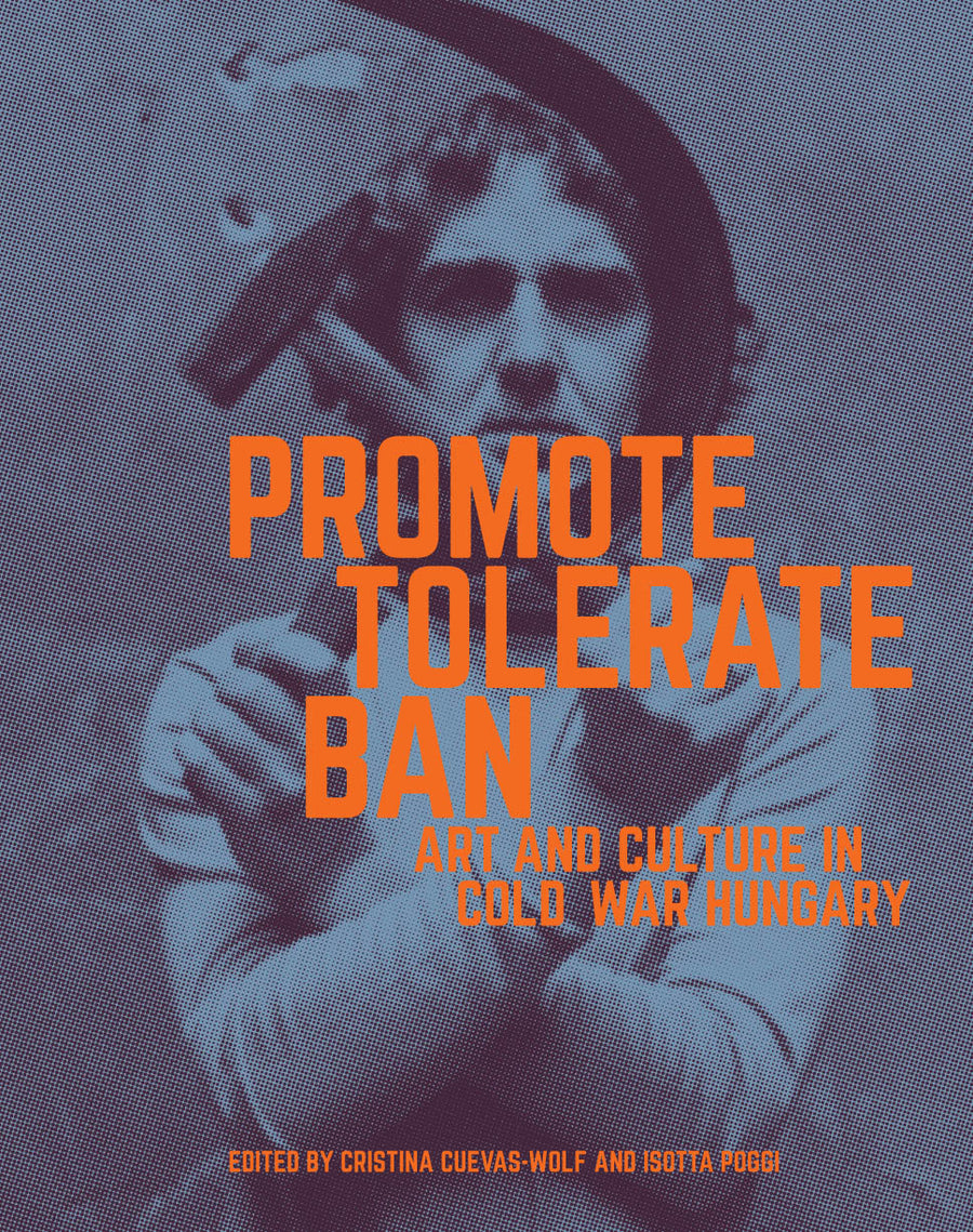 Promote, Tolerate, Ban: Art and Culture in Cold War Hungary
