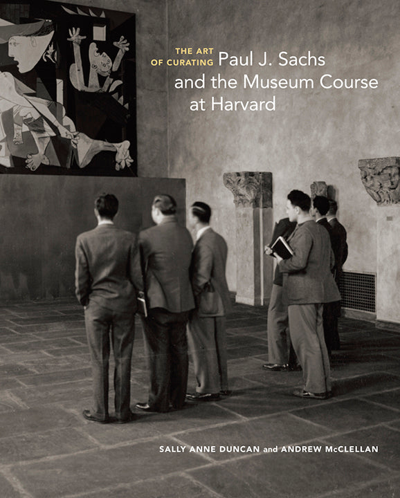 The Art of Curating: Paul J. Sachs and the Museum Course at Harvard