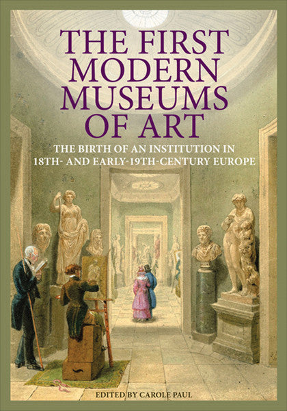 The First Modern Museums of Art: The Birth of an Institution in 18th- and Early-19th-Century Europe