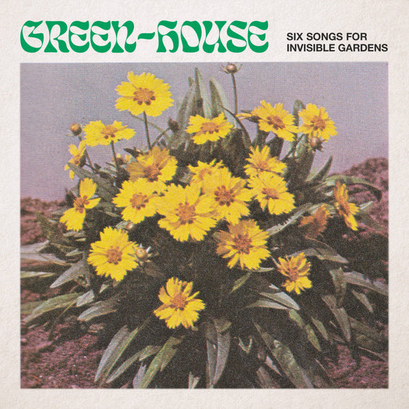 Green-House - Six Songs for Invisible Gardens (LIMITED RELEASE - ONE PER PERSON)
