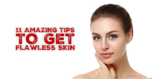 11 Amazing Tips To Get Flawless Skin