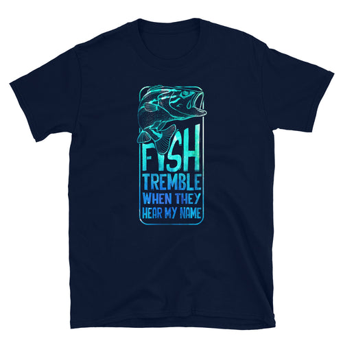 Fish Tremble When They Hear My Name Funny Fishing T-Shirts - Be More Wild