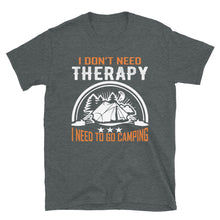 Load image into Gallery viewer, I Don't Need Therapy, I Need To Go Camping - Funny Camping Short-Sleeve Unisex T-Shirt - Be More Wild