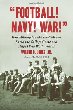 """Football! Navy! War!"" How Military ""Lend-Lease"" Players Saved the College Game and Helped Win World War II"