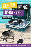 Geezer. Punk. Whatever.: A Practical Guide to Bridging the Generational Gap