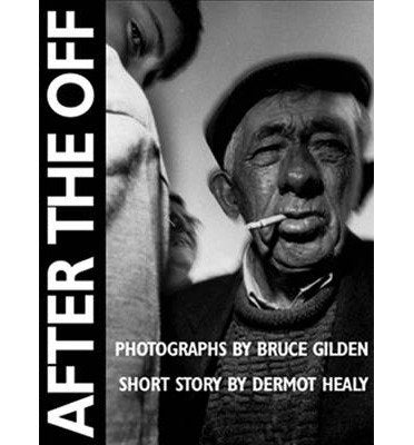 [(After the Off)] [ By (author) Dermot Healy, By (author) Bruce Gilden, Photographs by Bruce Gilden ] [January, 2002]