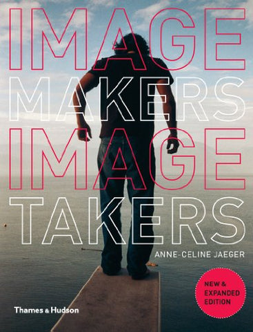 Image Makers, Image Takers: The Essential Guide to Photography by Those in the Know