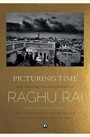 Picturing Time: The Greatest Photographs of Raghu Rai by Raghu Rai (2015-11-01)