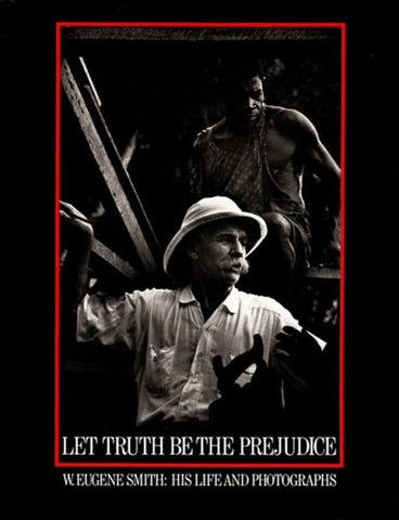 Let Truth Be the Prejudice: W. Eugene Smith His Life and Photographs