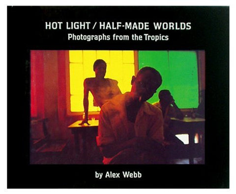 Hot Light/Half-Made Worlds: Photographs from the Tropics