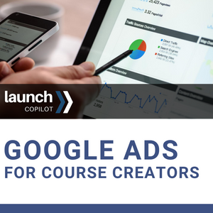 LAUNCH COPILOT:  Google Ads For Course Creators