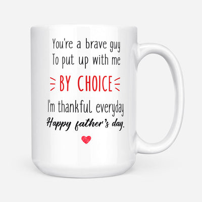 You Are A Brave Guy To Put Up With Me By Choice Mug - Daddy Mugs