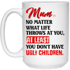 Mum No Matter What Life Throws At You At Least You Don't Have Ugly Children Mug Gift For Mom