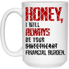 HONEY I will always be your financial burden, Gifts for wife, wife gifts, mug for her  , White/black coffee mug, All Size Mug, Gift For her