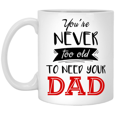 You Are Never Too Old To Need Dad Mug Gift For dad