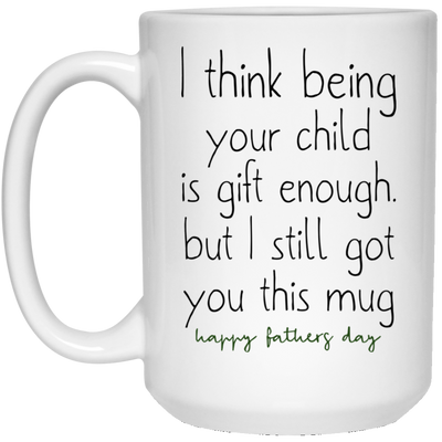 I think being your child is gift enough mug - gifts for dad