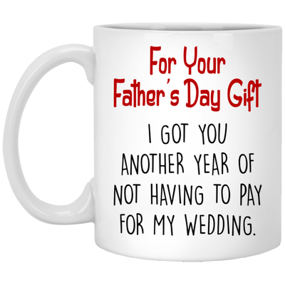 I Got You Another Year Of Not Having To Pay For My Wedding Mug - Fathers Day Mug